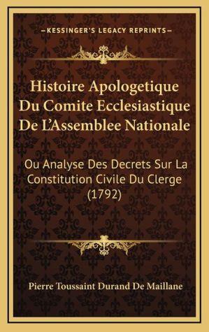 Histoire Apologetique Du Comite Ecclesiastique de L'Assemblee Nationale: Ou Analyse Des Decrets Sur La Constitution Civile Du Clerge (1792)