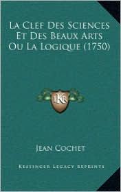 La Clef Des Sciences Et Des Beaux Arts Ou La Logique (1750) - Jean Cochet