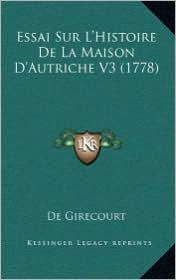 Essai Sur L'Histoire de La Maison D'Autriche V3 (1778) - De Girecourt