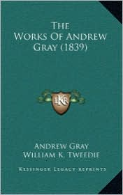 The Works of Andrew Gray (1839) - Andrew Gray, Foreword by William K. Tweedie