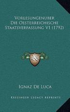 Vorlesungenuber Die Oesterreichische Staatsverfassung V1 (17vorlesungenuber Die Oesterreichische Staatsverfassung V1 (1792) 92) - Ignaz De Luca