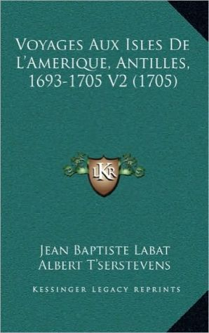 Voyages Aux Isles de L'Amerique, Antilles, 1693-1705 V2 (1705) - Jean Baptiste Labat, Albert T'Serstevens