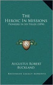 The Heroic in Missions: Pioneers in Six Fields (1894) - Augustus Robert Buckland