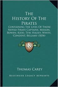 The History Of The Pirates: Containing The Lives Of Those Noted Pirate Captains, Misson, Bowen, Kidd, Tew, Halsey, White, Condent, Bellamy (1834) - Thomas Carey