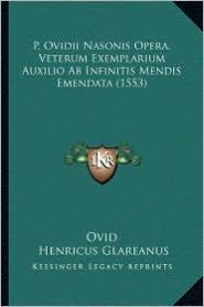 P. Ovidii Nasonis Opera, Veterum Exemplarium Auxilio AB Infinitis Mendis Emendata (1553) - Ovid, Henricus Glareanus, Christophe De Longueil