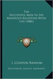 The Successful Man in His Manifold Relations with Life (1886) - J. Clinton Ransom