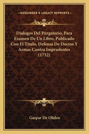 Dialogos Del Purgatorio, Para Examen De Un Libro, Publicado Con El Titulo, Defensa De Doctos Y Armas Contra Imprudentes (1732)