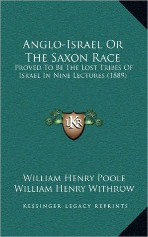 Anglo-Israel or the Saxon Race: Proved to Be the Lost Tribes of Israel in Nine Lectures (1889) - William Henry Poole, William Henry Withrow (Introduction)