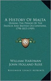 A History Of Malta: During The Period Of The French And British Occupations, 1798-1815 (1909) - William Hardman, John Holland Rose (Editor)
