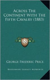 Across the Continent with the Fifth Cavalry (1883) - George Frederic Price (Editor)