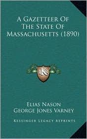 A Gazetteer Of The State Of Massachusetts (1890) - Elias Nason, George Jones Varney (Editor)