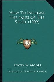 How To Increase The Sales Of The Store (1909) - Edwin W. Moore