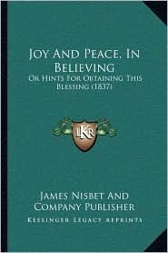 Joy And Peace, In Believing: Or Hints For Obtaining This Blessing (1837) - James Nisbet James Nisbet And Company Publisher