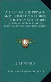 A Help to the Private and Domestic Reading of the Holy Scriptures: Including Several Essays in Relation to the Scriptures (1828) - J. Leifchild