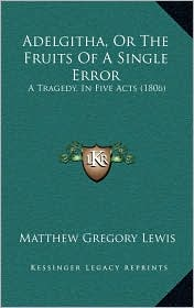 Adelgitha, Or The Fruits Of A Single Error: A Tragedy, In Five Acts (1806) - Matthew Gregory Lewis