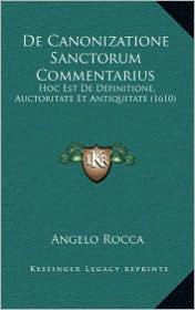 de Canonizatione Sanctorum Commentarius: Hoc Est de Definitione, Auctoritate Et Antiquitate (1610) - Angelo Rocca