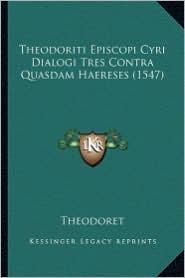 Theodoriti Episcopi Cyri Dialogi Tres Contra Quasdam Haereses (1547) - Theodoret