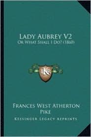 Lady Aubrey V2: Or What Shall I Do? (1860) - Frances West Atherton Pike