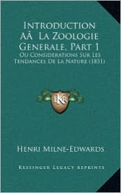 Introduction AA La Zoologie Generale, Part 1: Ou Considerations Sur Les Tendances de La Nature (1851) - Henri Milne-Edwards