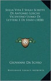 Sulla Vita E Sugli Scritti Di Antonio Loschi Vicentino Uomo Di Lettere E Di Stato (1858) - Giovanni Da Schio