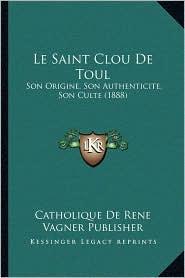 Le Saint Clou de Toul: Son Origine, Son Authenticite, Son Culte (1888) - Catholique de Rene Vagner Publisher