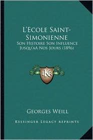 L'Ecole Saint-Simonienne: Son Histoire Son Influence Jusqu'aanos Jours (1896) - Georges Weill