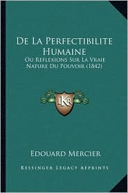 de La Perfectibilite Humaine: Ou Reflexions Sur La Vraie Nature Du Pouvoir (1842) - Edouard Mercier