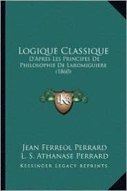 Logique Classique: D'Apres Les Principes de Philosophie de Laromiguiere (1860) - Jean Ferreol Perrard, L. S. Athanase Perrard