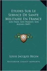 Etudes Sur Le Service de Sante Militaire En France: Son Passe, Son Present, Son Avenir (1849) - Louis Jacques Begin