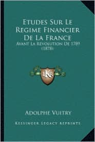 Etudes Sur Le Regime Financier de La France: Avant La Revolution de 1789 (1878) - Adolphe Vuitry