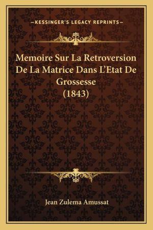 Memoire Sur La Retroversion de La Matrice Dans L'Etat de Grossesse (1843) - Jean Zulema Amussat
