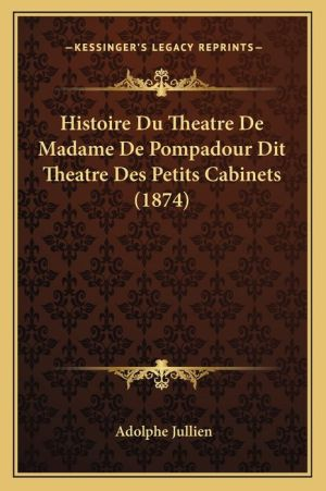 Histoire Du Theatre de Madame de Pompadour Dit Theatre Des Petits Cabinets (1874) - Adolphe Jullien