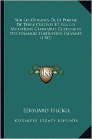 Sur Les Origines de La Pomme de Terre Cultivee Et Sur Les Mutations Gemmaires Culturales Des Solanum Tuberiferes Sauvages (1907) - Edouard Heckel