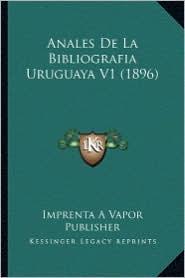 Anales de La Bibliografia Uruguaya V1 (1896) - Imprenta a. Vapor Publisher