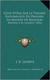 Coup D'Oeil Sur La Theorie Rationaliste Du Progres En Matiere de Religion: Reponse A M. Laurent (1856) - J. B. Lefebve