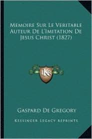 Memoire Sur Le Veritable Auteur de L'Imitation de Jesus Christ (1827) - Gaspard De Gregory