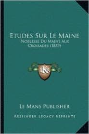 Etudes Sur Le Maine: Noblesse Du Maine Aux Croisades (1859) - Le Mans Publisher