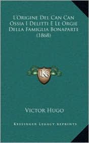 L'Origine del Can Can Ossia I Delitti E Le Orgie Della Famiglia Bonaparte (1868) - Victor Hugo