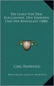 Die Lehre Von Dem Klaggrunde, Den Einreden Und Der Beweislast (1888) - Carl Reinhold