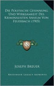 Die Politische Gesinnung Und Wirksamkeit Des Kriminalisten Anselm Von Feuerbach (1905) - Joseph Breuer