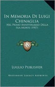 In Memoria Di Luigi Chinaglia: Nel Primo Anniversario Della Sua Morte (1907) - Luglio Publisher