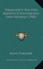 Strafgesetz Fur Den Kanton Schaffhausen Und Novelle (1902) - Kuhn Publisher