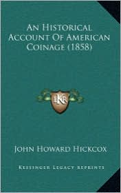 An Historical Account of American Coinage (1858) - John Howard Hickcox