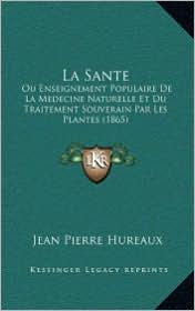 La Sante: Ou Enseignement Populaire de La Medecine Naturelle Et Du Traitement Souverain Par Les Plantes (1865) - Jean Pierre Hureaux