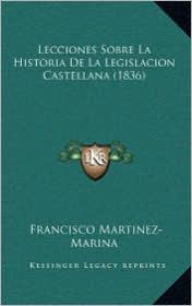 Lecciones Sobre La Historia de La Legislacion Castellana (1836) - Francisco Martinez-Marina