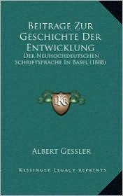 Beitrage Zur Geschichte Der Entwicklung: Der Neuhochdeutschen Schriftsprache in Basel (1888) - Albert Gessler