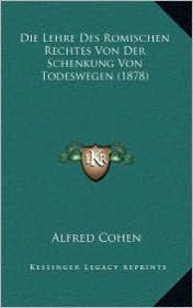 Die Lehre Des Romischen Rechtes Von Der Schenkung Von Todeswegen (1878) - Alfred Cohen