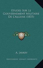 Etudes Sur Le Gouvernement Militaire de L'Algerie (1855) - A Javary