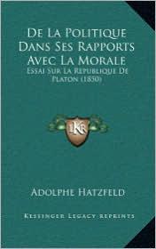 de La Politique Dans Ses Rapports Avec La Morale: Essai Sur La Republique de Platon (1850) - Adolphe Hatzfeld