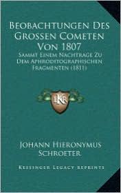 Beobachtungen Des Grossen Cometen Von 1807: Sammt Einem Nachtrage Zu Dem Aphroditographischen Fragmenten (1811) - Johann Hieronymus Schroeter